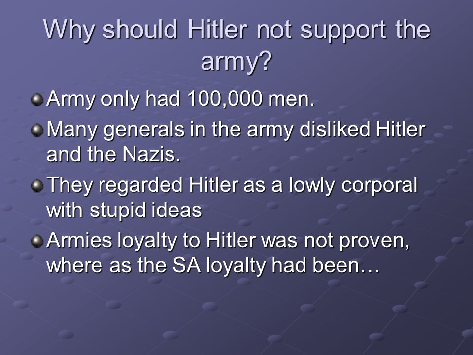 Why should Hitler not support the army? Army only had 100,000 men. Many generals in the army disliked Hitler and the Nazis. They regarded Hitler as a