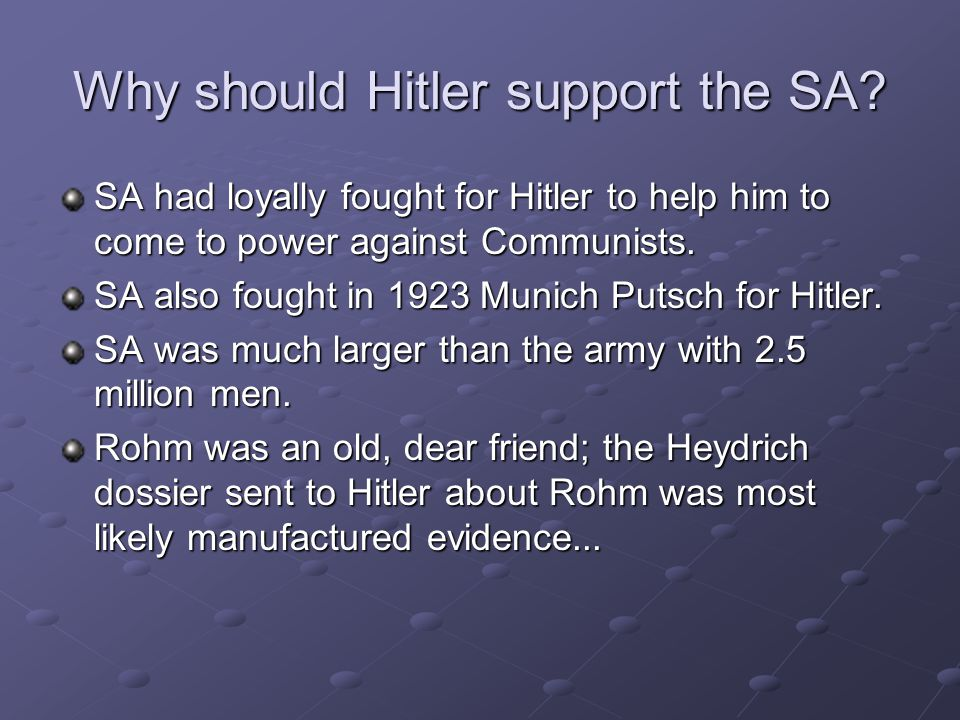 Why should Hitler support the SA? SA had loyally fought for Hitler to help him to come to power against Communists. SA also fought in 1923 Munich Puts