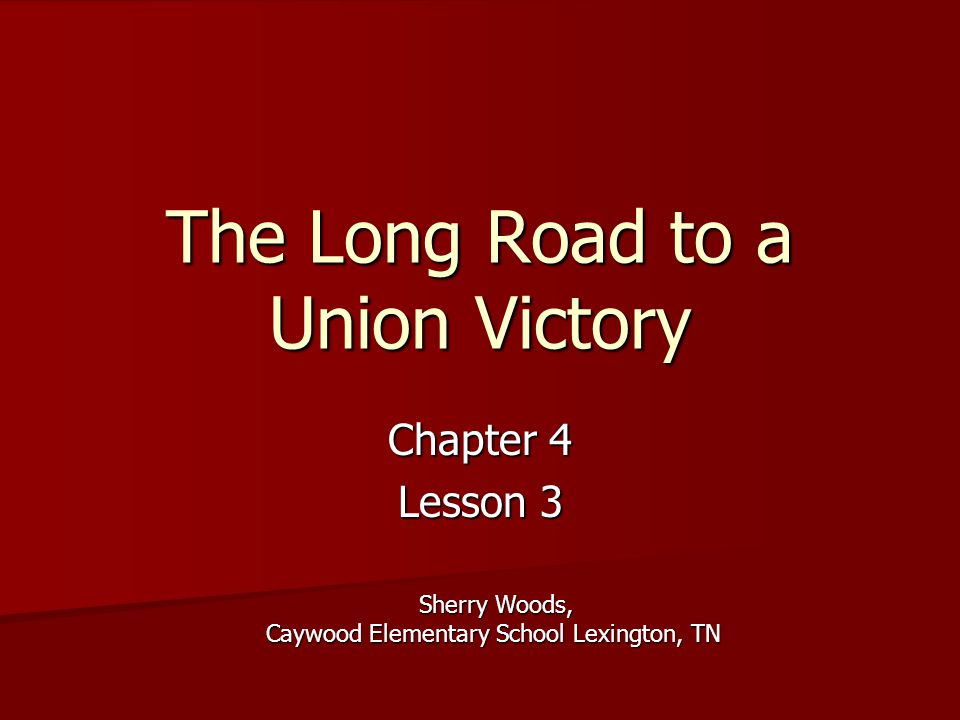 The Long Road to a Union Victory Chapter 4 Lesson 3 Sherry Woods, Caywood Elementary School Lexington, TN