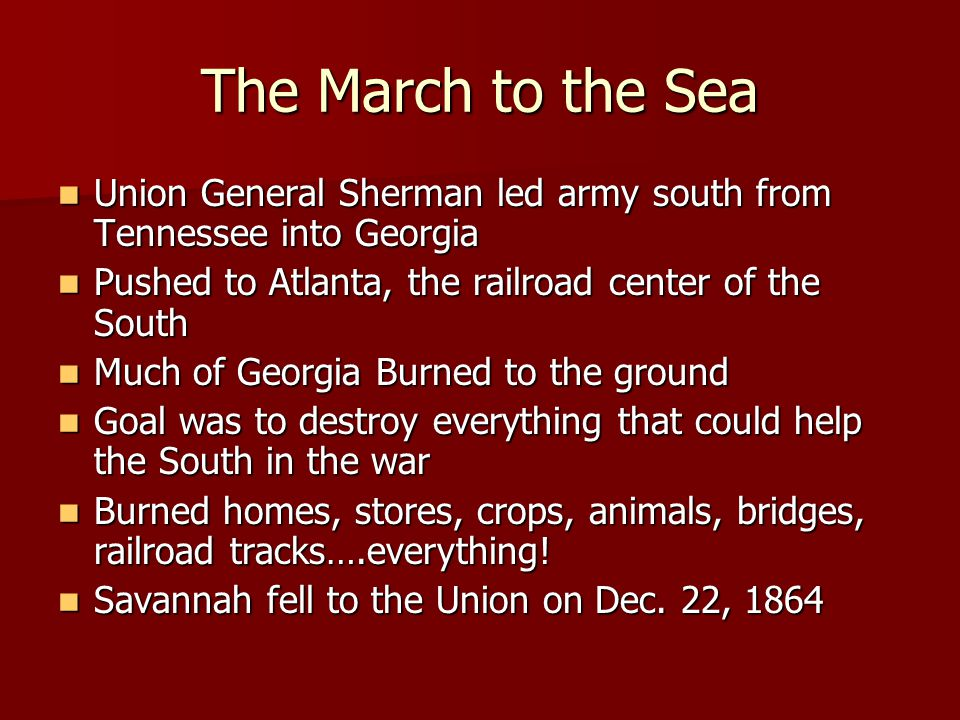 The March to the Sea Union General Sherman led army south from Tennessee into Georgia Pushed to Atlanta, the railroad center of the South Much of Georgia Burned to the ground Goal was to destroy everything that could help the South in the war Burned homes, stores, crops, animals, bridges, railroad tracks….everything.