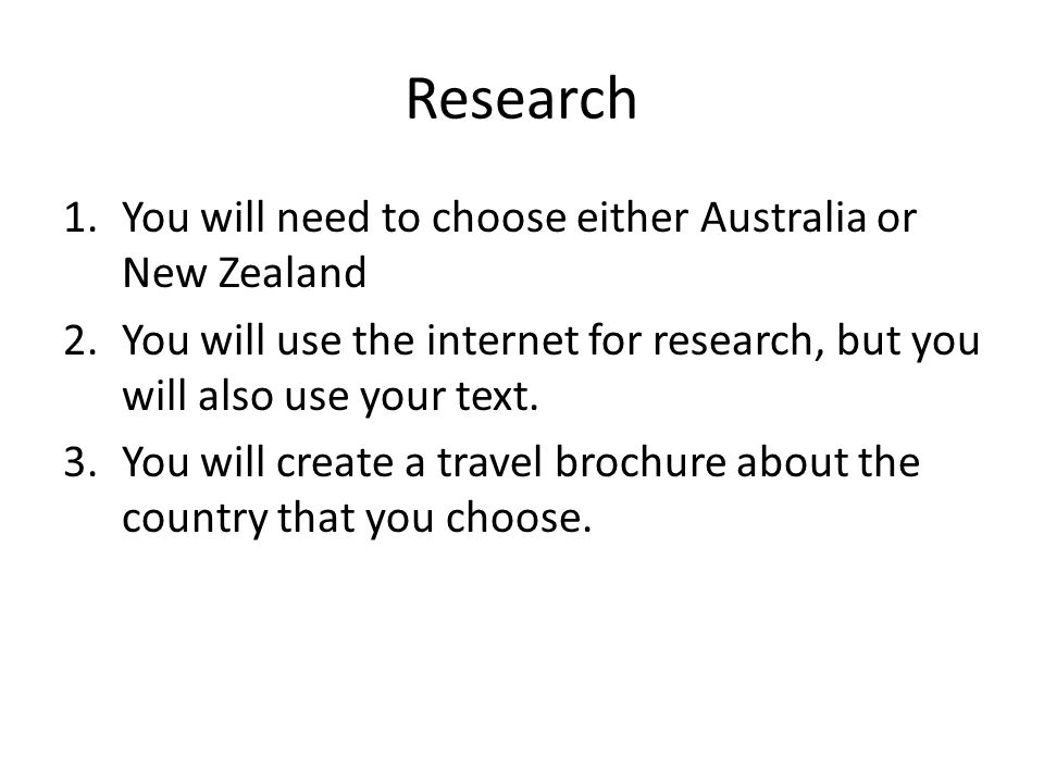 Research 1.You will need to choose either Australia or New Zealand 2.You will use the internet for research, but you will also use your text.