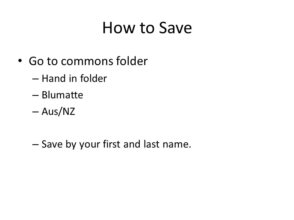 How to Save Go to commons folder – Hand in folder – Blumatte – Aus/NZ – Save by your first and last name.