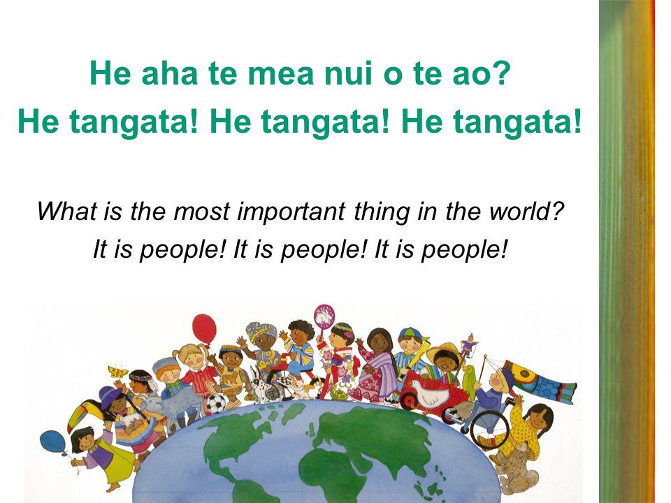 He aha te mea nui o te ao? He tangata! He tangata! He tangata! What is the most important thing in the world? It is people! It is people! It is people