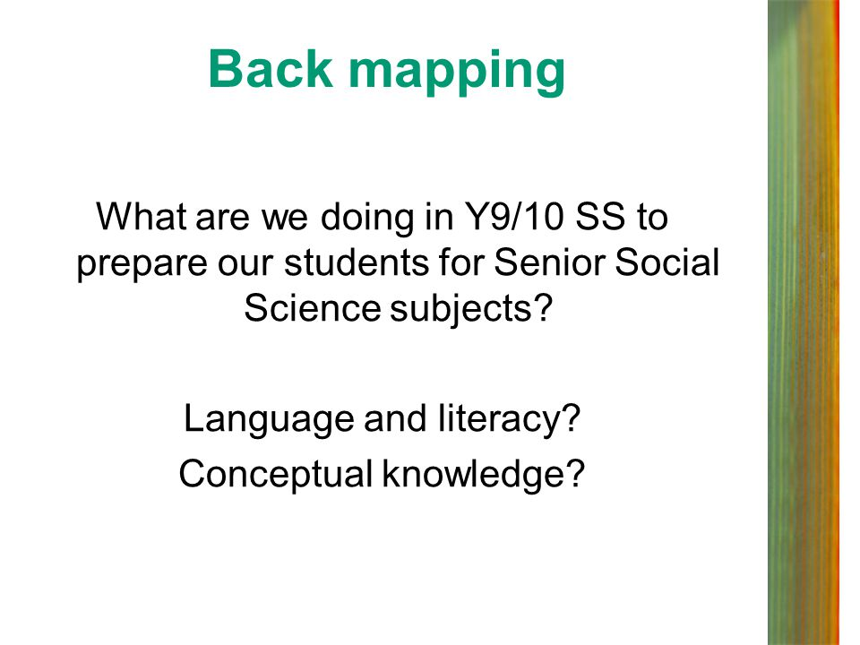 Back mapping What are we doing in Y9/10 SS to prepare our students for Senior Social Science subjects? Language and literacy? Conceptual knowledge?