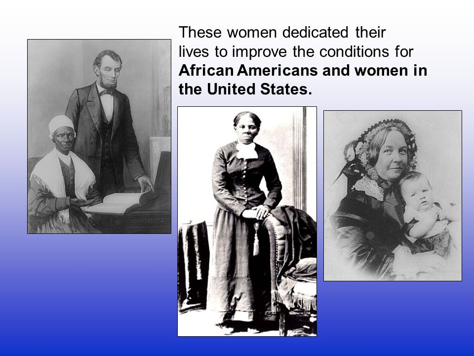 These women dedicated their lives to improve the conditions for African Americans and women in the United States.