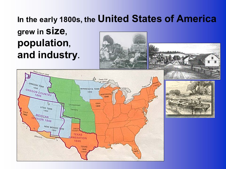 In the early 1800s, the United States of America grew in size, population, and industry.