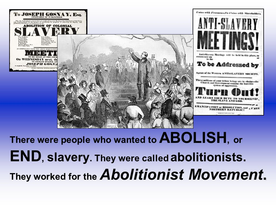 There were people who wanted to ABOLISH, or END, slavery. They were called abolitionists.. They worked for the Abolitionist Movement.