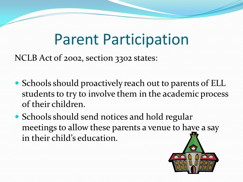 Parent Participation NCLB Act of 2002, section 3302 states: Schools should proactively reach out to parents of ELL students to try to involve them in the academic process of their children.