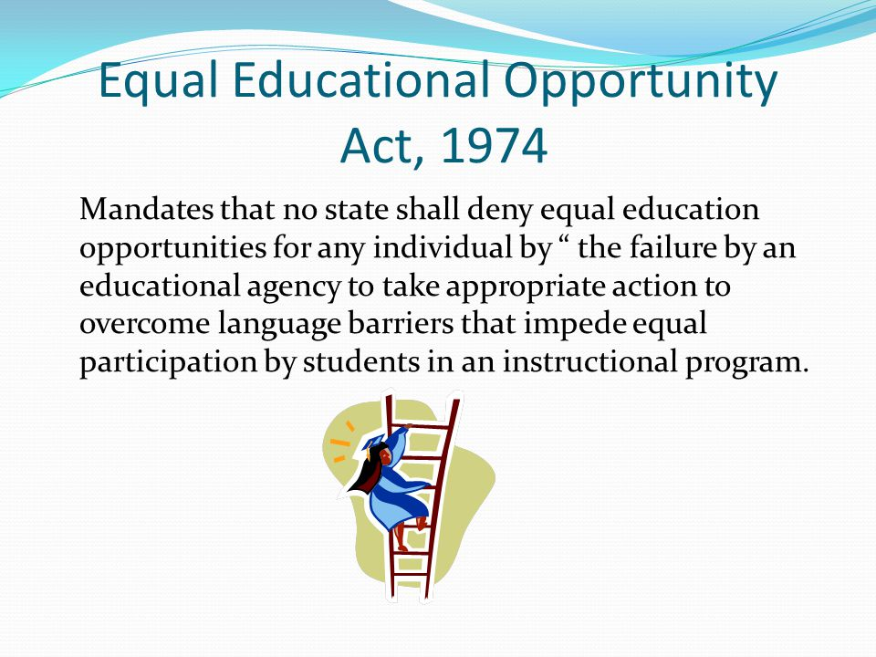 Equal Educational Opportunity Act, 1974 Mandates that no state shall deny equal education opportunities for any individual by the failure by an educational agency to take appropriate action to overcome language barriers that impede equal participation by students in an instructional program.