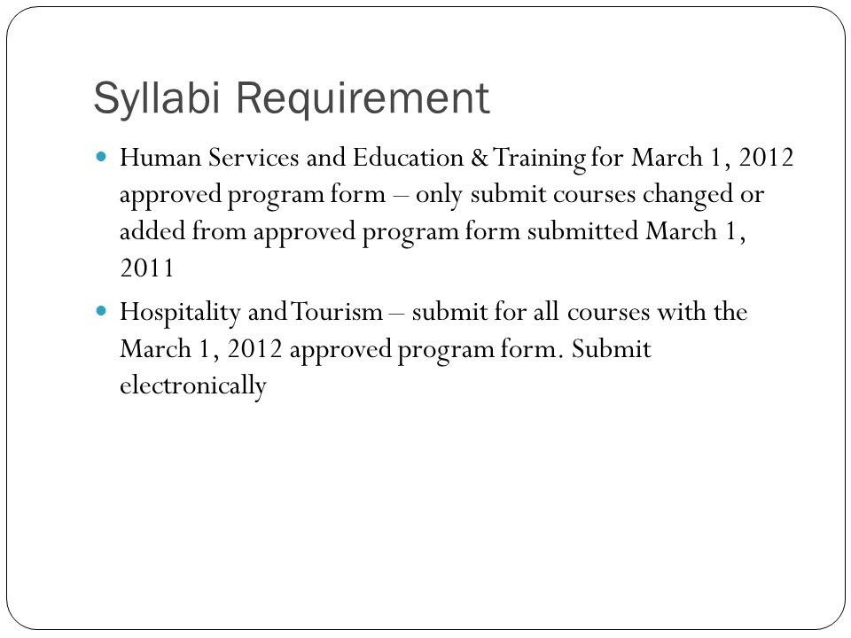 Syllabi Requirement Human Services and Education & Training for March 1, 2012 approved program form – only submit courses changed or added from approved program form submitted March 1, 2011 Hospitality and Tourism – submit for all courses with the March 1, 2012 approved program form.