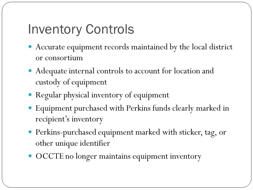 Inventory Controls Accurate equipment records maintained by the local district or consortium Adequate internal controls to account for location and custody of equipment Regular physical inventory of equipment Equipment purchased with Perkins funds clearly marked in recipient's inventory Perkins-purchased equipment marked with sticker, tag, or other unique identifier OCCTE no longer maintains equipment inventory