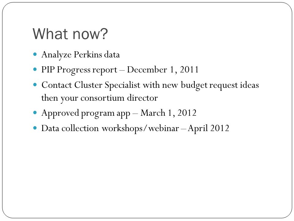 What now? Analyze Perkins data PIP Progress report – December 1, 2011 Contact Cluster Specialist with new budget request ideas then your consortium di