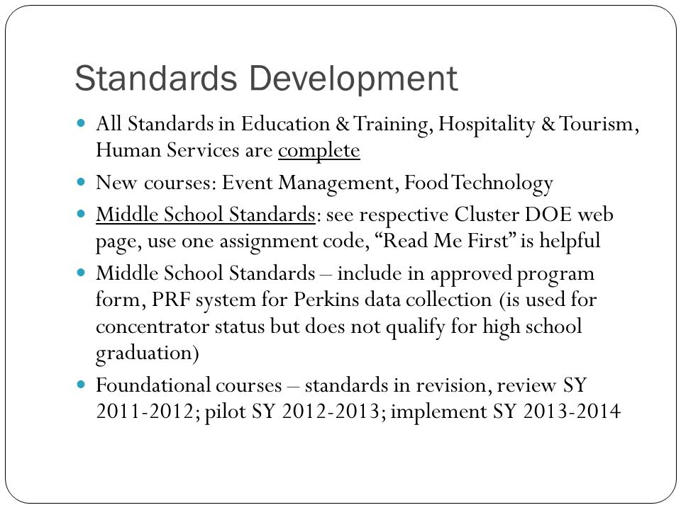 Standards Development All Standards in Education & Training, Hospitality & Tourism, Human Services are complete New courses: Event Management, Food Technology Middle School Standards: see respective Cluster DOE web page, use one assignment code, Read Me First is helpful Middle School Standards – include in approved program form, PRF system for Perkins data collection (is used for concentrator status but does not qualify for high school graduation) Foundational courses – standards in revision, review SY 2011-2012; pilot SY 2012-2013; implement SY 2013-2014