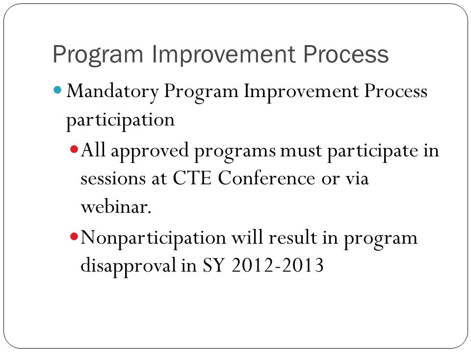 Program Improvement Process Mandatory Program Improvement Process participation All approved programs must participate in sessions at CTE Conference or via webinar.