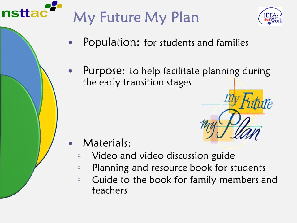 My Future My Plan Population : for students and families Purpose: to help facilitate planning during the early transition stages Materials: ◦ Video and video discussion guide ◦ Planning and resource book for students ◦ Guide to the book for family members and teachers