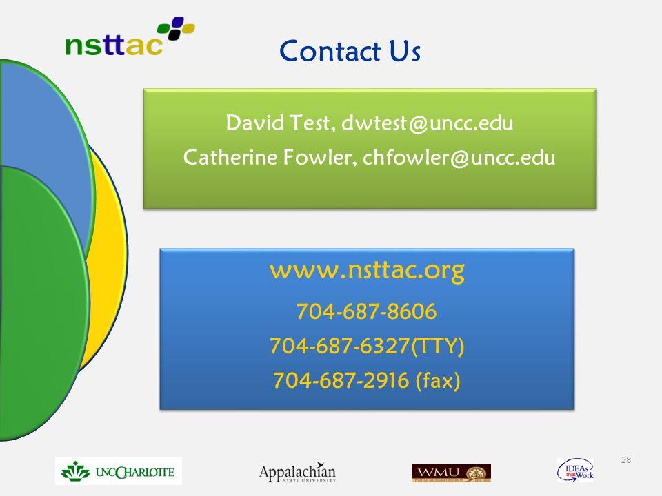 28 Contact Us David Test, dwtest@uncc.edu Catherine Fowler, chfowler@uncc.edu David Test, dwtest@uncc.edu Catherine Fowler, chfowler@uncc.edu www.nsttac.org 704-687-8606 704-687-6327(TTY) 704-687-2916 (fax) www.nsttac.org 704-687-8606 704-687-6327(TTY) 704-687-2916 (fax)