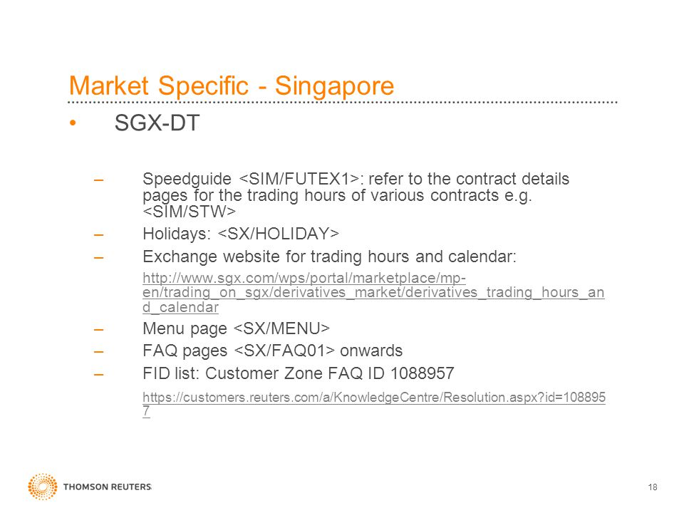 18 Market Specific - Singapore SGX-DT –Speedguide : refer to the contract details pages for the trading hours of various contracts e.g.