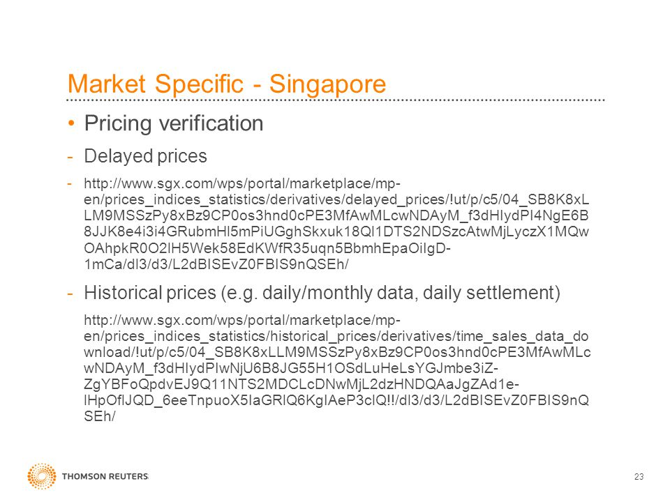 23 Market Specific - Singapore Pricing verification -Delayed prices -http://www.sgx.com/wps/portal/marketplace/mp- en/prices_indices_statistics/deriva