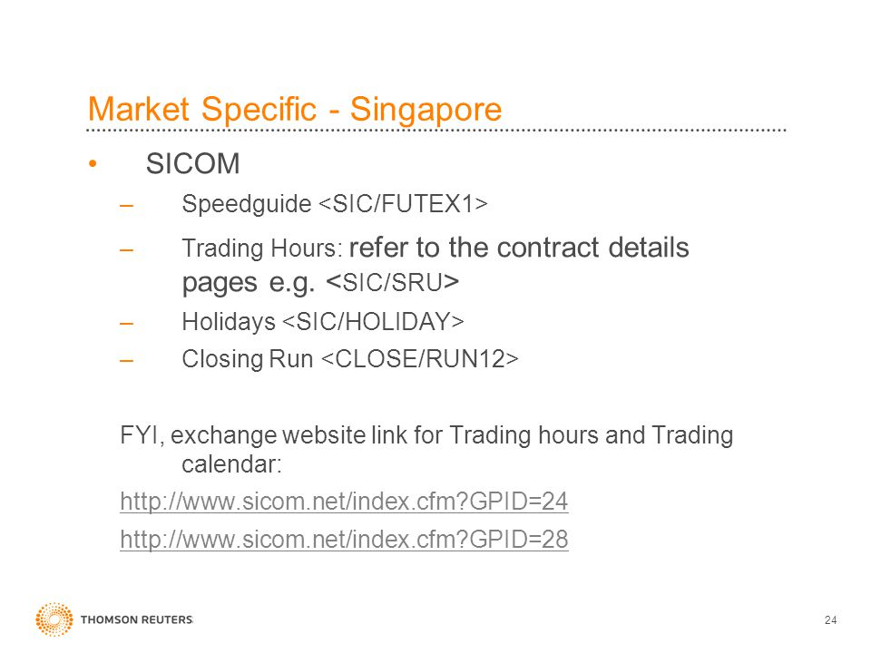 24 Market Specific - Singapore SICOM –Speedguide –Trading Hours: refer to the contract details pages e.g.