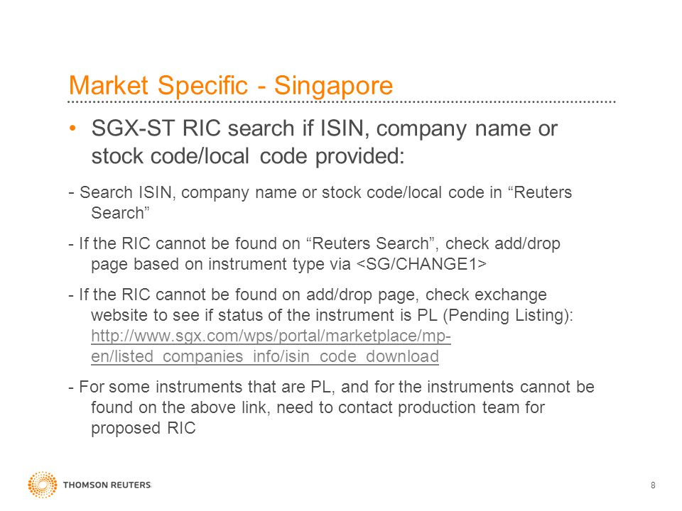 8 Market Specific - Singapore SGX-ST RIC search if ISIN, company name or stock code/local code provided: - Search ISIN, company name or stock code/local code in Reuters Search - If the RIC cannot be found on Reuters Search , check add/drop page based on instrument type via - If the RIC cannot be found on add/drop page, check exchange website to see if status of the instrument is PL (Pending Listing): http://www.sgx.com/wps/portal/marketplace/mp- en/listed_companies_info/isin_code_download http://www.sgx.com/wps/portal/marketplace/mp- en/listed_companies_info/isin_code_download - For some instruments that are PL, and for the instruments cannot be found on the above link, need to contact production team for proposed RIC