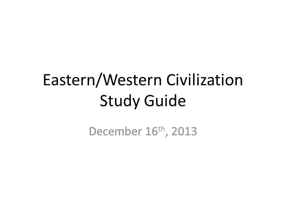 Eastern/Western Civilization Study Guide December 16 th, 2013