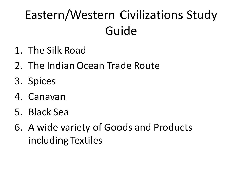 Eastern/Western Civilizations Study Guide 1.The Silk Road 2.The Indian Ocean Trade Route 3.Spices 4.Canavan 5.Black Sea 6.A wide variety of Goods and Products including Textiles