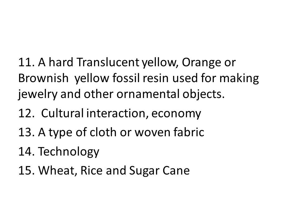11. A hard Translucent yellow, Orange or Brownish yellow fossil resin used for making jewelry and other ornamental objects. 12. Cultural interaction,