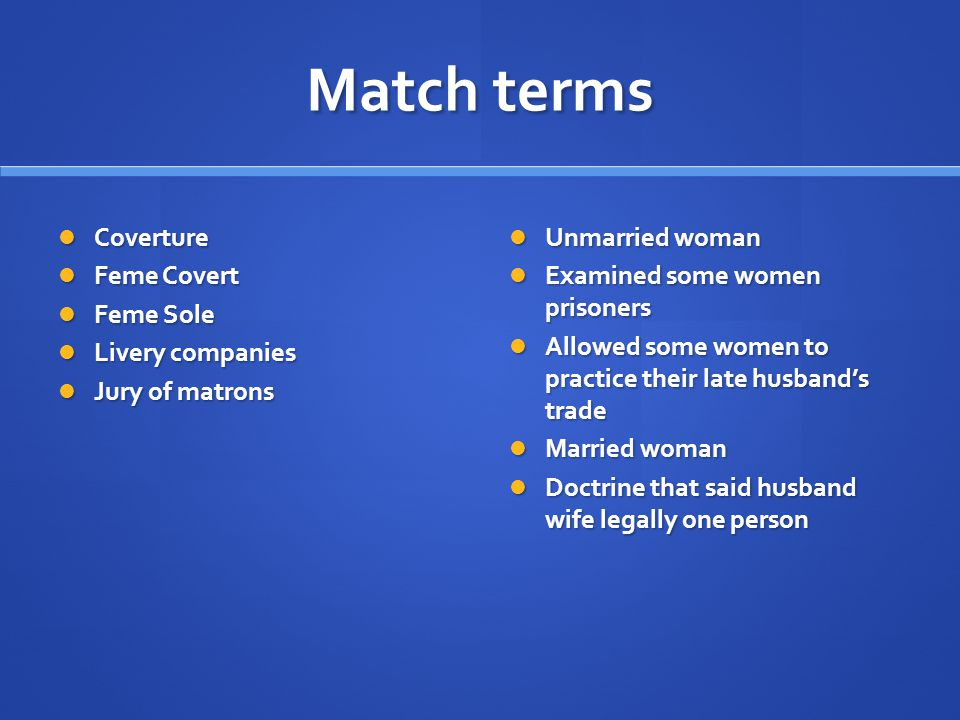 Match terms Coverture Coverture Feme Covert Feme Covert Feme Sole Feme Sole Livery companies Livery companies Jury of matrons Jury of matrons Unmarried woman Examined some women prisoners Allowed some women to practice their late husband's trade Married woman Doctrine that said husband wife legally one person