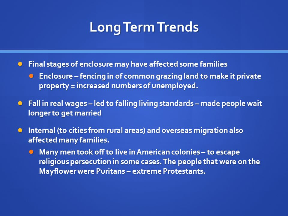 Long Term Trends Final stages of enclosure may have affected some families Final stages of enclosure may have affected some families Enclosure – fencing in of common grazing land to make it private property = increased numbers of unemployed.