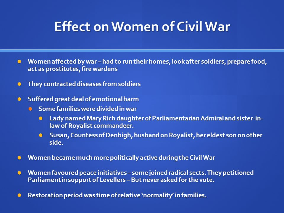 Effect on Women of Civil War Women affected by war – had to run their homes, look after soldiers, prepare food, act as prostitutes, fire wardens Women affected by war – had to run their homes, look after soldiers, prepare food, act as prostitutes, fire wardens They contracted diseases from soldiers They contracted diseases from soldiers Suffered great deal of emotional harm Suffered great deal of emotional harm Some families were divided in war Some families were divided in war Lady named Mary Rich daughter of Parliamentarian Admiral and sister-in- law of Royalist commandeer.