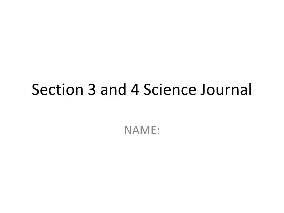 Section 3 and 4 Science Journal NAME:
