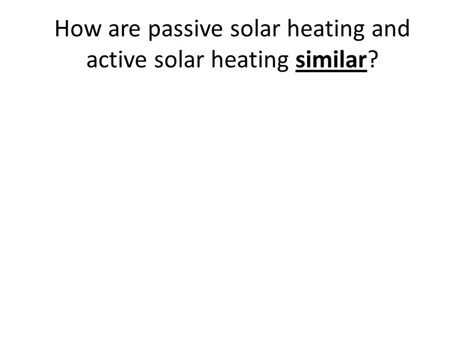 How are passive solar heating and active solar heating similar?