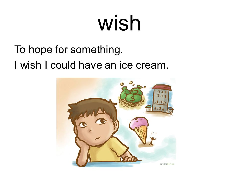 wish To hope for something. I wish I could have an ice cream.