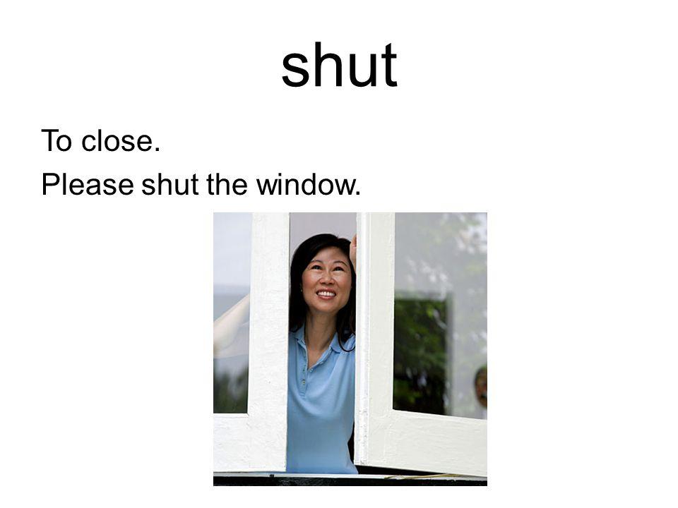 shut To close. Please shut the window.