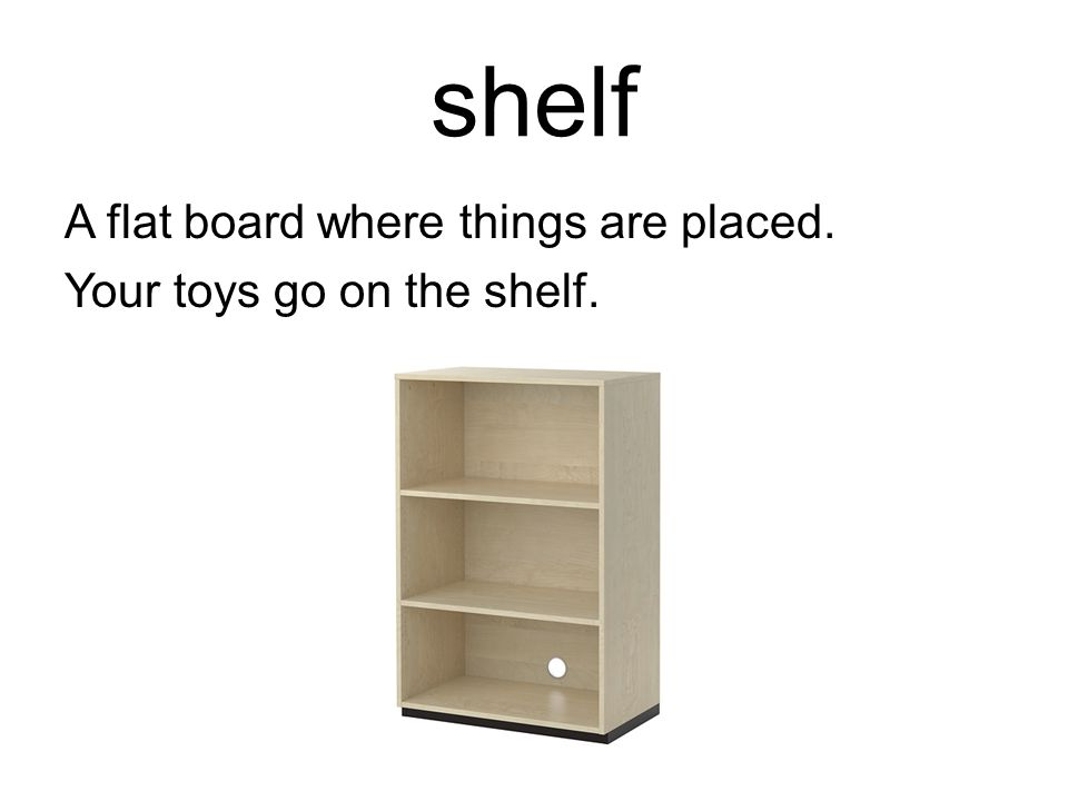 shelf A flat board where things are placed. Your toys go on the shelf.