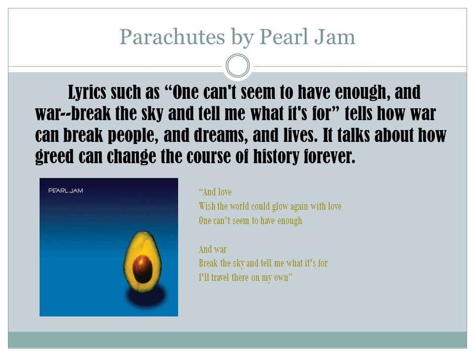 Parachutes by Pearl Jam Lyrics such as One can t seem to have enough, and war--break the sky and tell me what it s for tells how war can break people, and dreams, and lives.