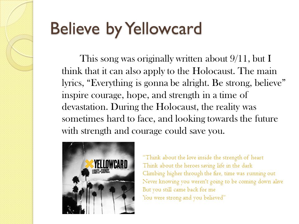Believe by Yellowcard This song was originally written about 9/11, but I think that it can also apply to the Holocaust.