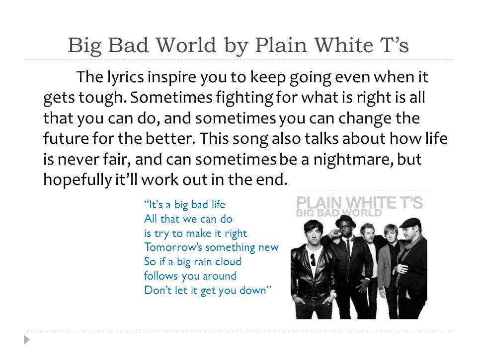 Big Bad World by Plain White T's The lyrics inspire you to keep going even when it gets tough.