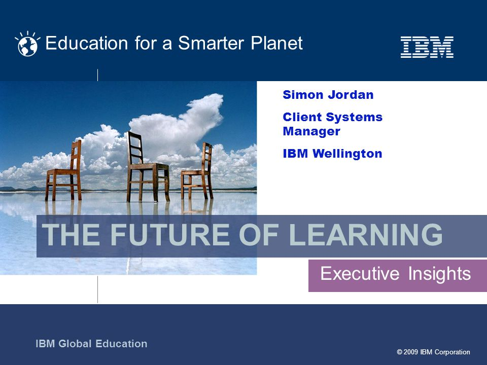 © 2009 IBM Corporation Education for a Smarter Planet IBM Global Education Executive Insights THE FUTURE OF LEARNING Simon Jordan Client Systems Manager IBM Wellington