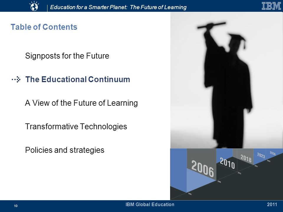 Education for a Smarter Planet: The Future of Learning IBM Global Education 2011 10 Table of Contents Signposts for the Future The Educational Continuum A View of the Future of Learning Transformative Technologies Policies and strategies
