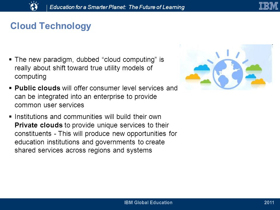 Education for a Smarter Planet: The Future of Learning IBM Global Education 2011 Cloud Technology  The new paradigm, dubbed cloud computing is really about shift toward true utility models of computing  Public clouds will offer consumer level services and can be integrated into an enterprise to provide common user services  Institutions and communities will build their own Private clouds to provide unique services to their constituents - This will produce new opportunities for education institutions and governments to create shared services across regions and systems