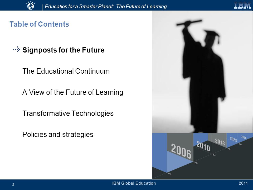Education for a Smarter Planet: The Future of Learning IBM Global Education 2011 2 Table of Contents Signposts for the Future The Educational Continuum A View of the Future of Learning Transformative Technologies Policies and strategies