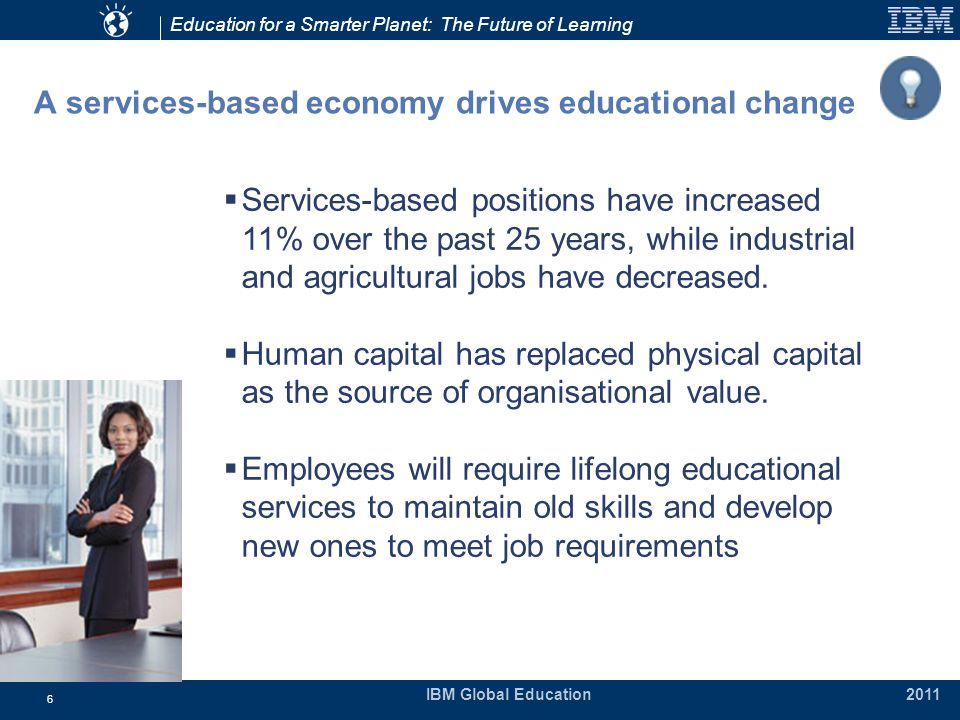 Education for a Smarter Planet: The Future of Learning IBM Global Education 2011 6 A services-based economy drives educational change  Services-based positions have increased 11% over the past 25 years, while industrial and agricultural jobs have decreased.