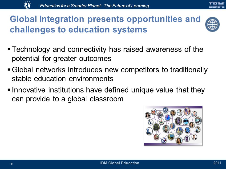 Education for a Smarter Planet: The Future of Learning IBM Global Education 2011 8 Global Integration presents opportunities and challenges to education systems  Technology and connectivity has raised awareness of the potential for greater outcomes  Global networks introduces new competitors to traditionally stable education environments  Innovative institutions have defined unique value that they can provide to a global classroom