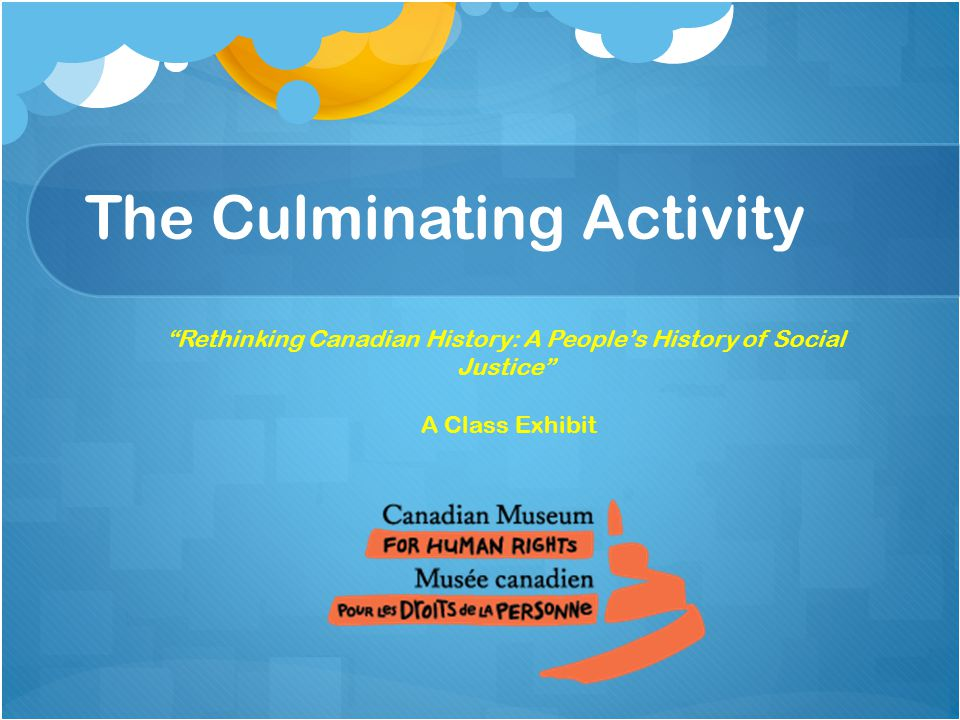 The Culminating Activity Rethinking Canadian History: A People's History of Social Justice A Class Exhibit