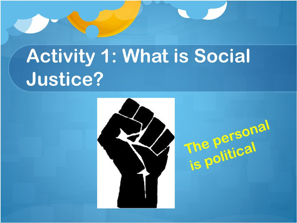 Activity 1: What is Social Justice The personal is political