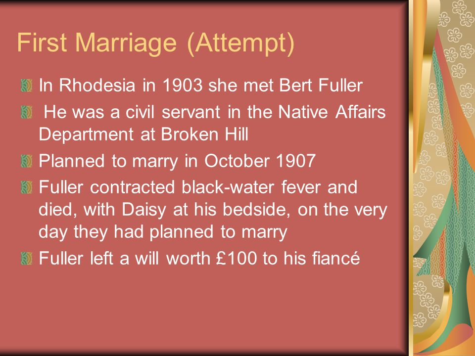First Marriage (Actual) In March 1909, about eighteen months after the death of Bert Fuller, Daisy (23) married William Alfred Cowle (26) He was a plumber in Johannesburg Five children, four of whom died The only surviving child, Rhodes Cecil, was born in June 1911