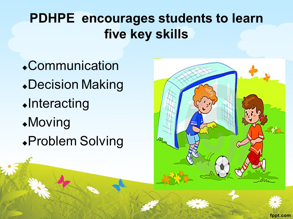 PDHPE encourages students to learn five key skills  Communication  Decision Making  Interacting  Moving  Problem Solving