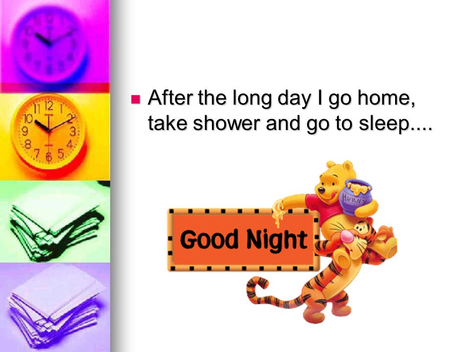 After the long day I go home, take shower and go to sleep....