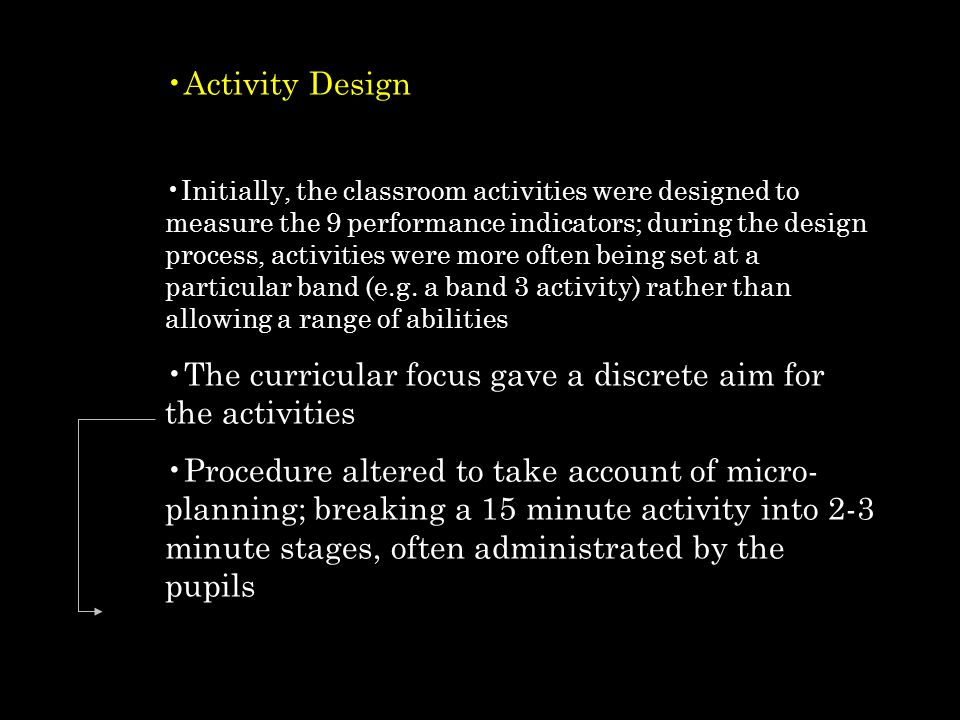 Activity Design Initially, the classroom activities were designed to measure the 9 performance indicators; during the design process, activities were more often being set at a particular band (e.g.